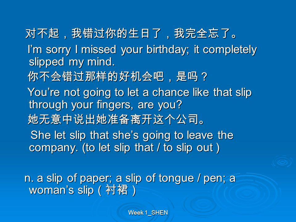 Week 1_SHEN 对不起,我错过你的生日了,我完全忘了。 对不起,我错过你的生日了,我完全忘了。 I'm sorry I missed your birthday; it completely slipped my mind. I'm sorry I missed your birthday;