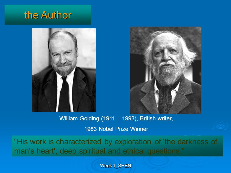 Week 1_SHEN, His work is characterized by exploration of the darkness of man s heart , deep spiritual and ethical questions. the Author William Golding (1911 – 1993), British writer, 1983 Nobel Prize Winner