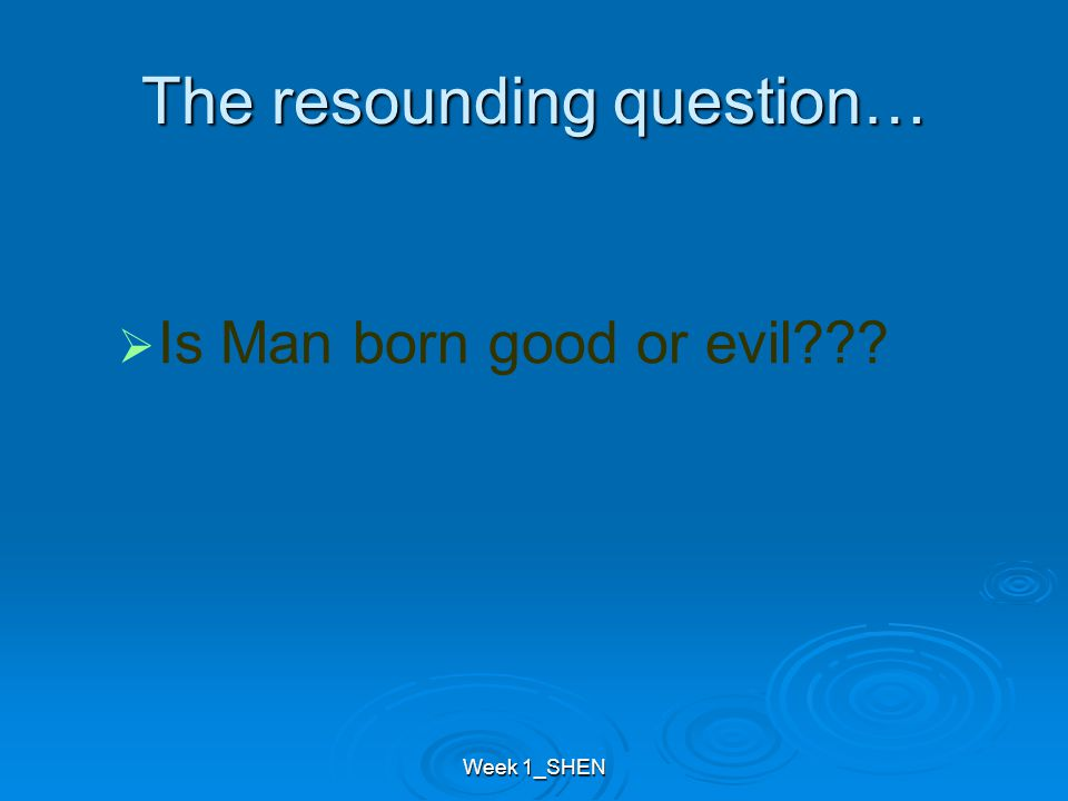 The resounding question… IIs Man born good or evil