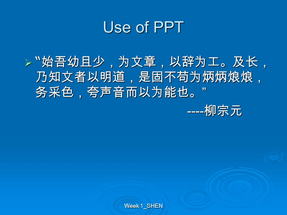 """Use of PPT  """" 始吾幼且少,为文章,以辞为工。及长, 乃知文者以明道,是固不苟为炳炳烺烺, 务采色,夸声音而以为能也。 """" ---- 柳宗元 ---- 柳宗元"""