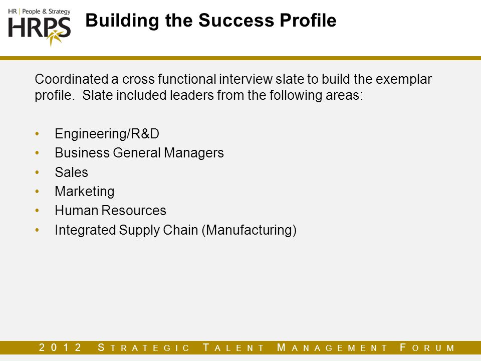 2012 S TRATEGIC T ALENT M ANAGEMENT F ORUM Building the Success Profile Coordinated a cross functional interview slate to build the exemplar profile.