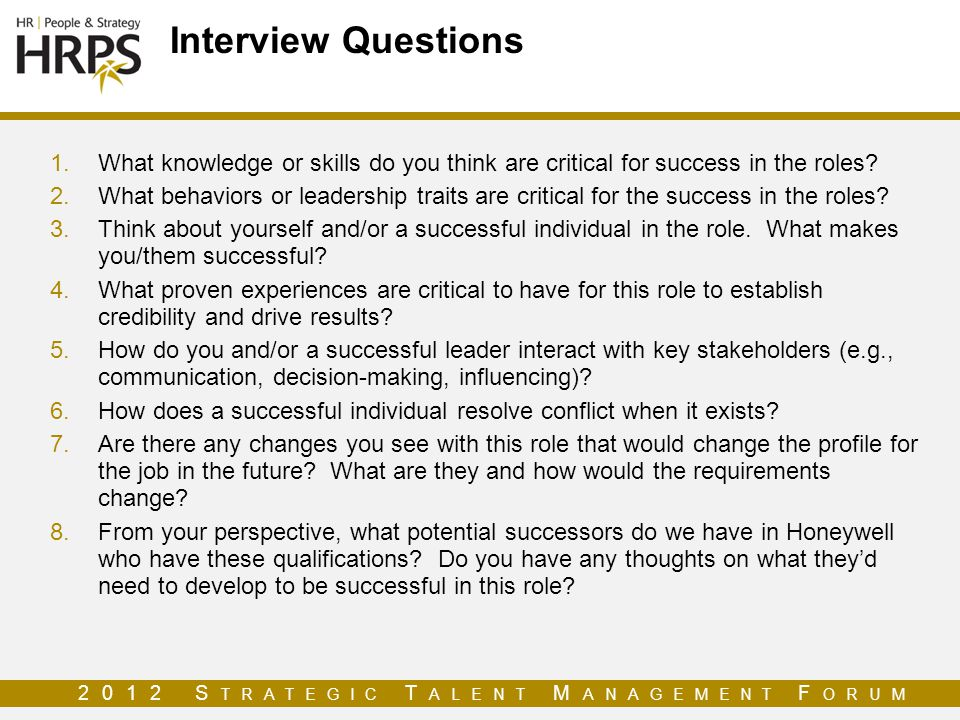 2012 S TRATEGIC T ALENT M ANAGEMENT F ORUM Interview Questions 1.What knowledge or skills do you think are critical for success in the roles.