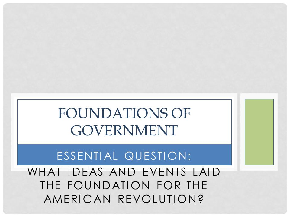 ESSENTIAL QUESTION: WHAT IDEAS AND EVENTS LAID THE FOUNDATION FOR THE AMERICAN REVOLUTION.