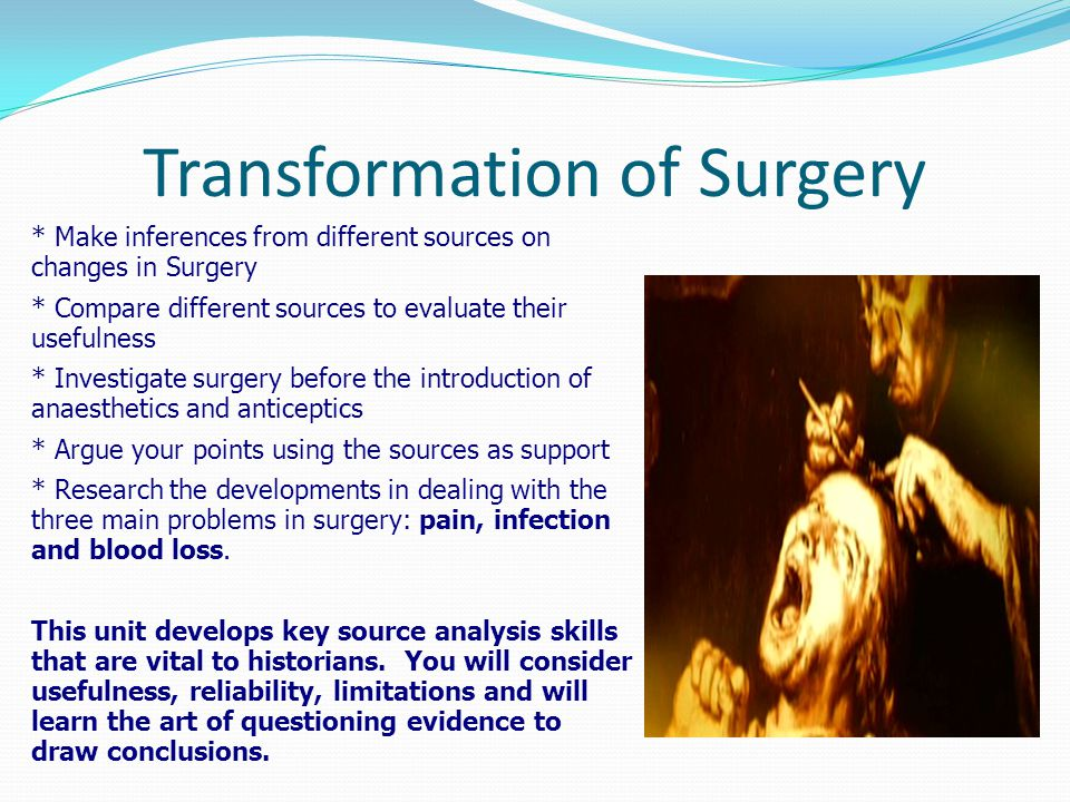 Transformation of Surgery * Make inferences from different sources on changes in Surgery * Compare different sources to evaluate their usefulness * Investigate surgery before the introduction of anaesthetics and anticeptics * Argue your points using the sources as support * Research the developments in dealing with the three main problems in surgery: pain, infection and blood loss.