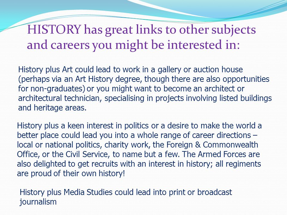 HISTORY has great links to other subjects and careers you might be interested in: History plus Art could lead to work in a gallery or auction house (perhaps via an Art History degree, though there are also opportunities for non-graduates) or you might want to become an architect or architectural technician, specialising in projects involving listed buildings and heritage areas.