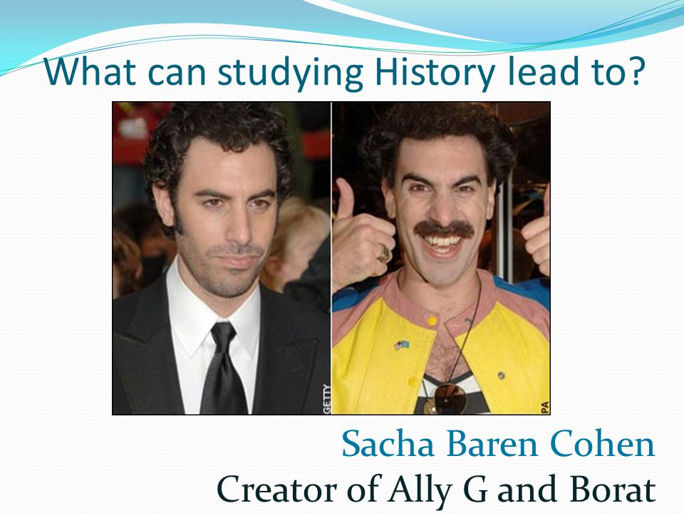 What can studying History lead to Sacha Baren Cohen Creator of Ally G and Borat