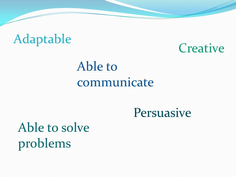 Adaptable Creative Able to communicate Persuasive Able to solve problems