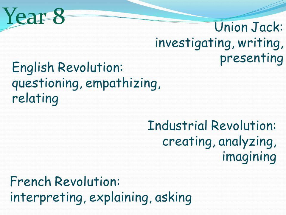 Union Jack: investigating, writing, presenting English Revolution: questioning, empathizing, relating French Revolution: interpreting, explaining, asking Industrial Revolution: creating, analyzing, imagining Year 8