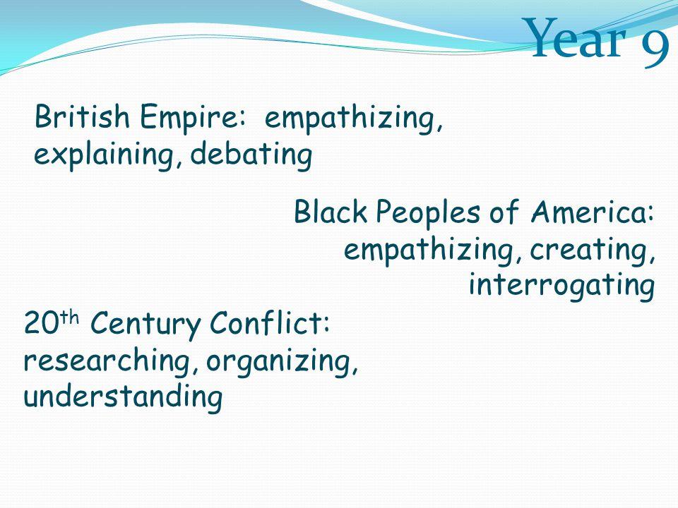Black Peoples of America: empathizing, creating, interrogating British Empire: empathizing, explaining, debating 20 th Century Conflict: researching, organizing, understanding Year 9