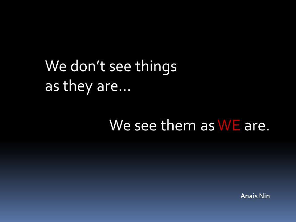 We don't see things as they are… We see them as WE are. Anais Nin