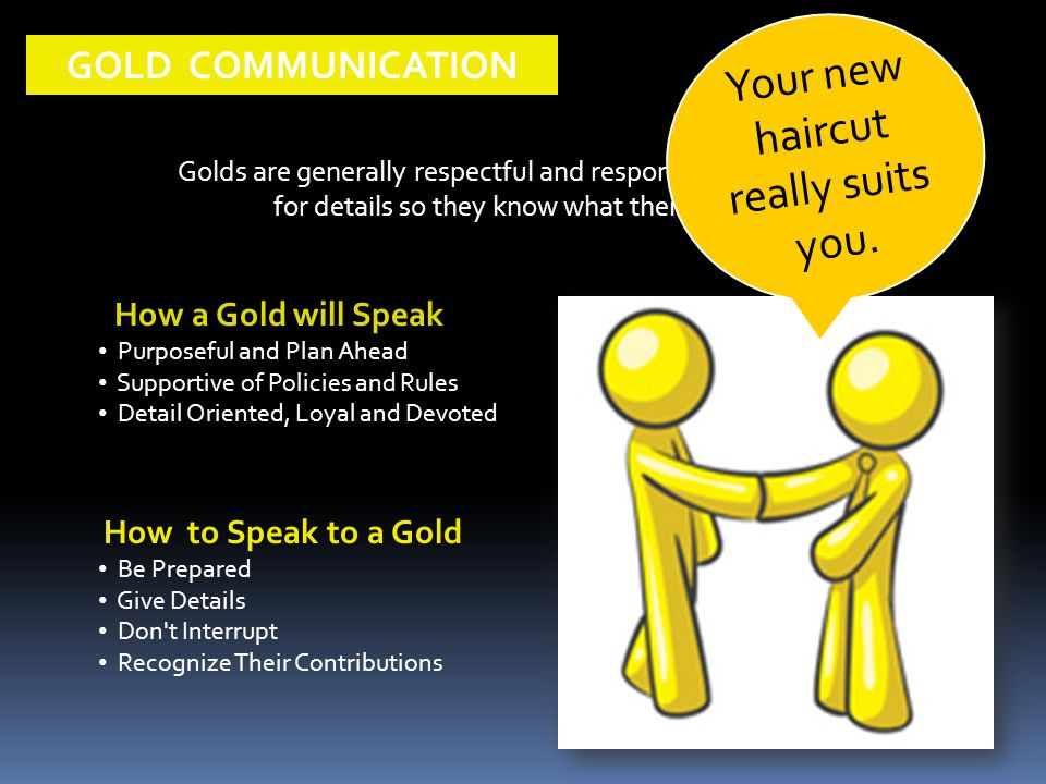 How a Gold will Speak Purposeful and Plan Ahead Supportive of Policies and Rules Detail Oriented, Loyal and Devoted GOLD COMMUNICATION Golds are generally respectful and responsible.