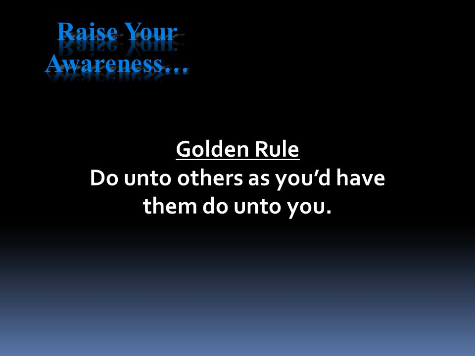 Golden Rule Do unto others as you'd have them do unto you.