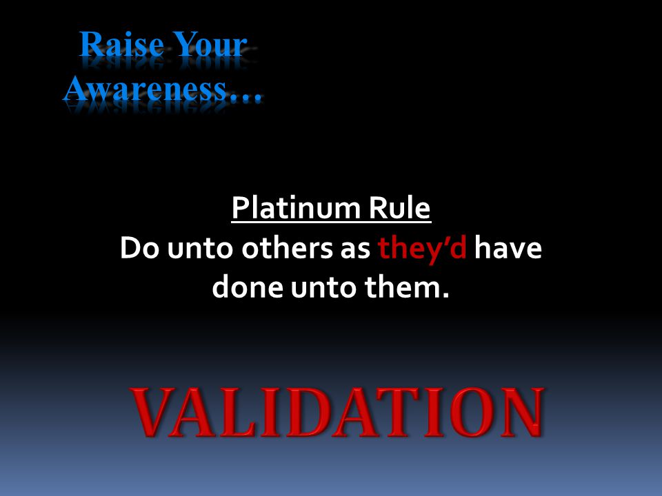 Platinum Rule Do unto others as they'd have done unto them.