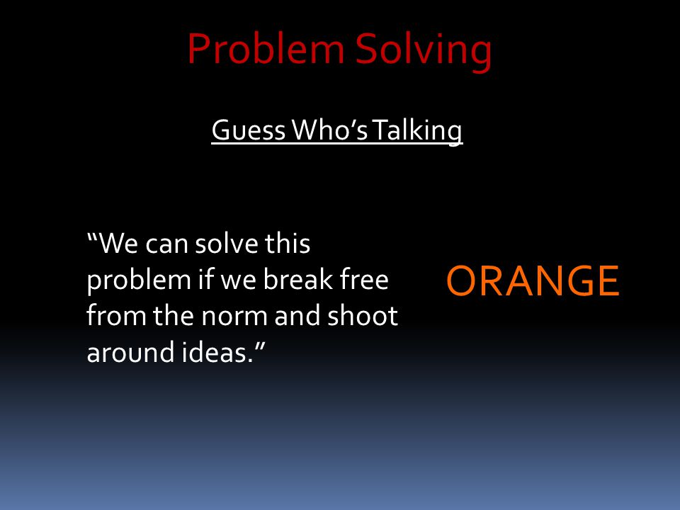 "Problem Solving Guess Who's Talking ""We can solve this problem if we break free from the norm and shoot around ideas."" ORANGE"