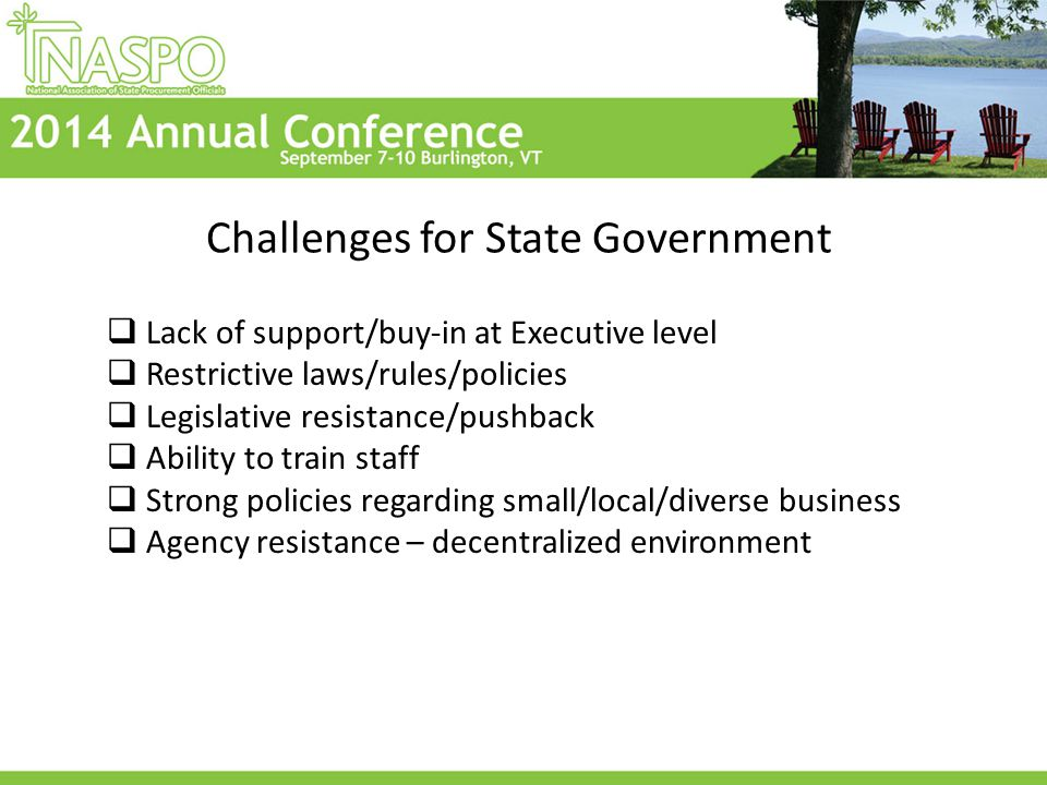 Challenges for State Government  Lack of support/buy-in at Executive level  Restrictive laws/rules/policies  Legislative resistance/pushback  Ability to train staff  Strong policies regarding small/local/diverse business  Agency resistance – decentralized environment