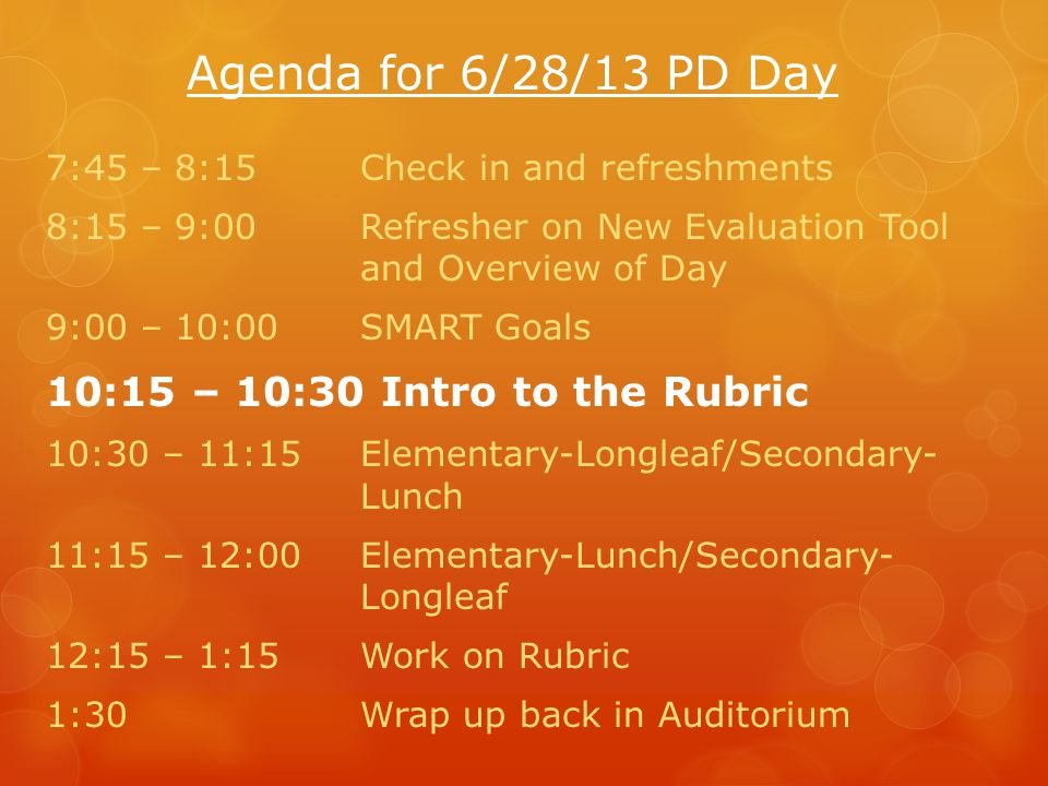 Agenda for 6/28/13 PD Day 7:45 – 8:15Check in and refreshments 8:15 – 9:00Refresher on New Evaluation Tool and Overview of Day 9:00 – 10:00SMART Goals 10:15 – 10:30 Intro to the Rubric 10:30 – 11:15Elementary-Longleaf/Secondary- Lunch 11:15 – 12:00Elementary-Lunch/Secondary- Longleaf 12:15 – 1:15Work on Rubric 1:30Wrap up back in Auditorium