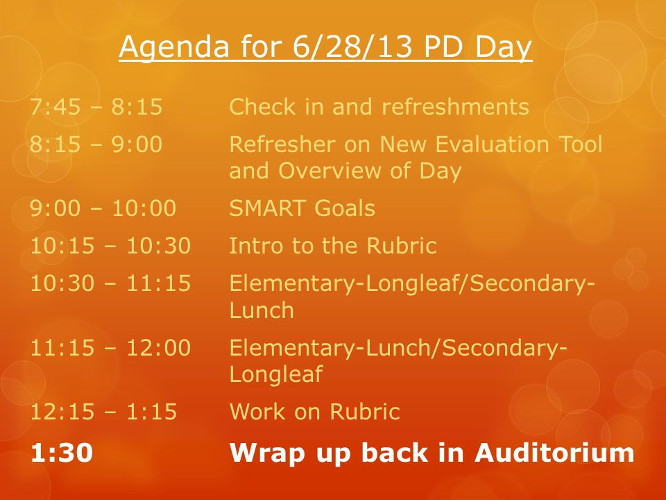 Agenda for 6/28/13 PD Day 7:45 – 8:15Check in and refreshments 8:15 – 9:00Refresher on New Evaluation Tool and Overview of Day 9:00 – 10:00SMART Goals 10:15 – 10:30Intro to the Rubric 10:30 – 11:15Elementary-Longleaf/Secondary- Lunch 11:15 – 12:00Elementary-Lunch/Secondary- Longleaf 12:15 – 1:15Work on Rubric 1:30Wrap up back in Auditorium