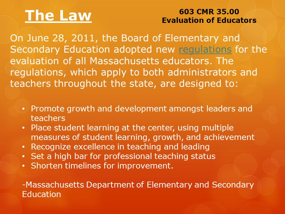 The Law On June 28, 2011, the Board of Elementary and Secondary Education adopted new regulations for the evaluation of all Massachusetts educators.