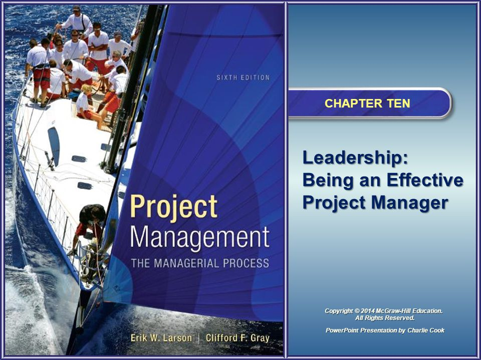 Leadership: Being an Effective Project Manager CHAPTER TEN PowerPoint Presentation by Charlie Cook Copyright © 2014 McGraw-Hill Education.