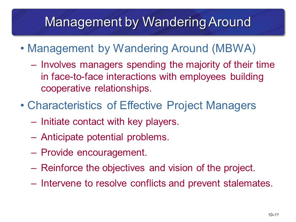 10–11 Management by Wandering Around Management by Wandering Around (MBWA) –Involves managers spending the majority of their time in face-to-face interactions with employees building cooperative relationships.