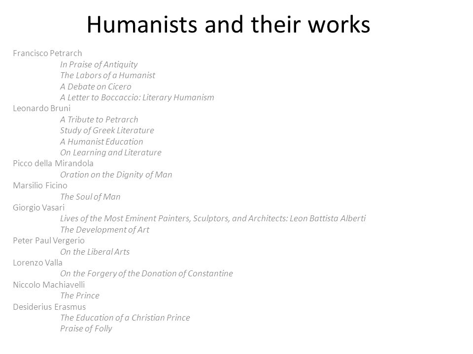 Humanists and their works Francisco Petrarch In Praise of Antiquity The Labors of a Humanist A Debate on Cicero A Letter to Boccaccio: Literary Humanism Leonardo Bruni A Tribute to Petrarch Study of Greek Literature A Humanist Education On Learning and Literature Picco della Mirandola Oration on the Dignity of Man Marsilio Ficino The Soul of Man Giorgio Vasari Lives of the Most Eminent Painters, Sculptors, and Architects: Leon Battista Alberti The Development of Art Peter Paul Vergerio On the Liberal Arts Lorenzo Valla On the Forgery of the Donation of Constantine Niccolo Machiavelli The Prince Desiderius Erasmus The Education of a Christian Prince Praise of Folly