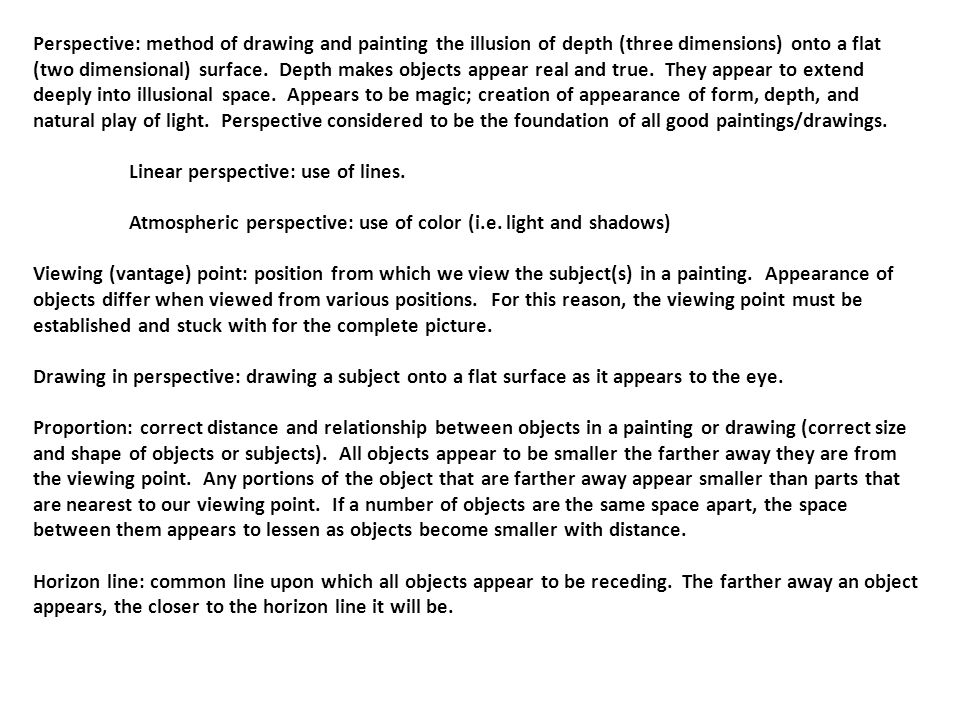 Perspective: method of drawing and painting the illusion of depth (three dimensions) onto a flat (two dimensional) surface.
