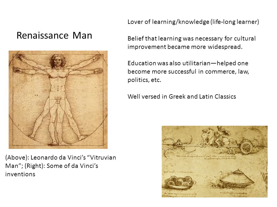 Renaissance Man (Above): Leonardo da Vinci's Vitruvian Man ; (Right): Some of da Vinci's inventions Lover of learning/knowledge (life-long learner) Belief that learning was necessary for cultural improvement became more widespread.