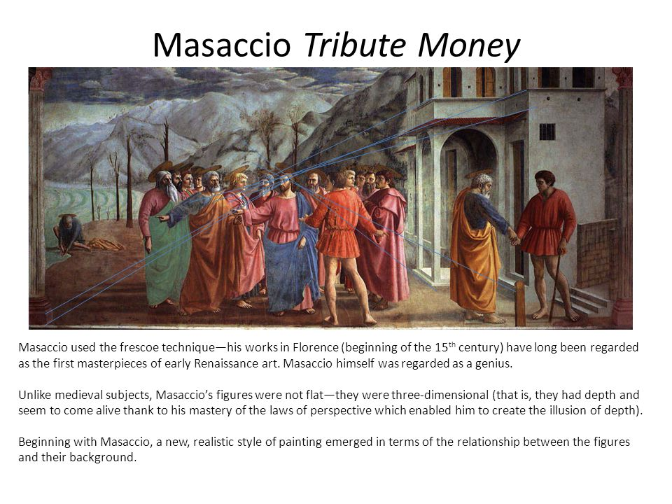 Masaccio Tribute Money Masaccio used the frescoe technique—his works in Florence (beginning of the 15 th century) have long been regarded as the first masterpieces of early Renaissance art.