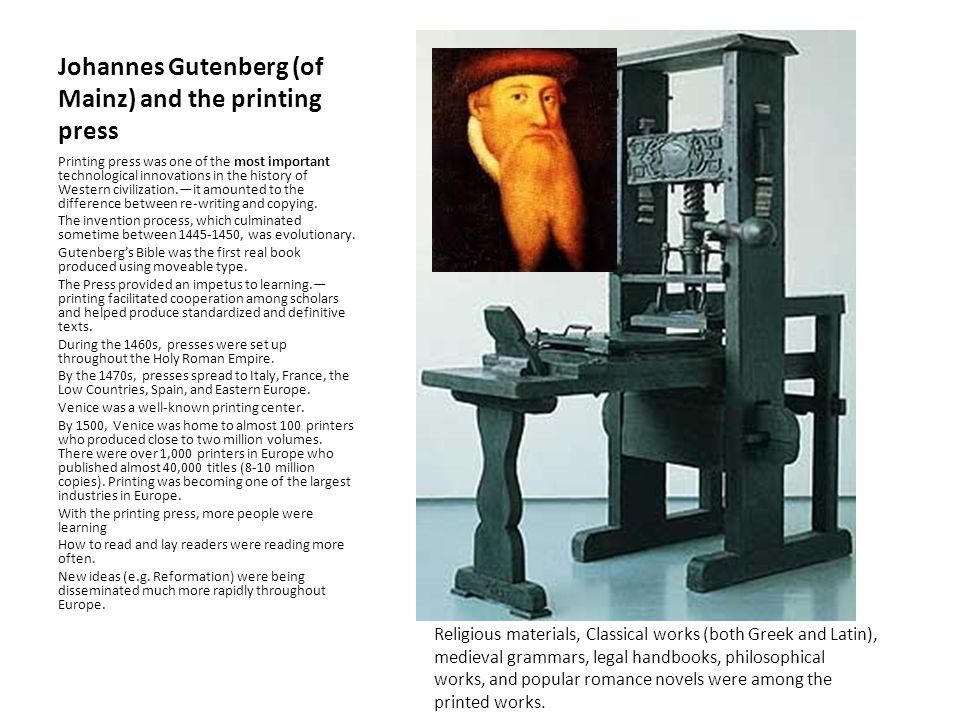 Johannes Gutenberg (of Mainz) and the printing press Printing press was one of the most important technological innovations in the history of Western civilization.—it amounted to the difference between re-writing and copying.