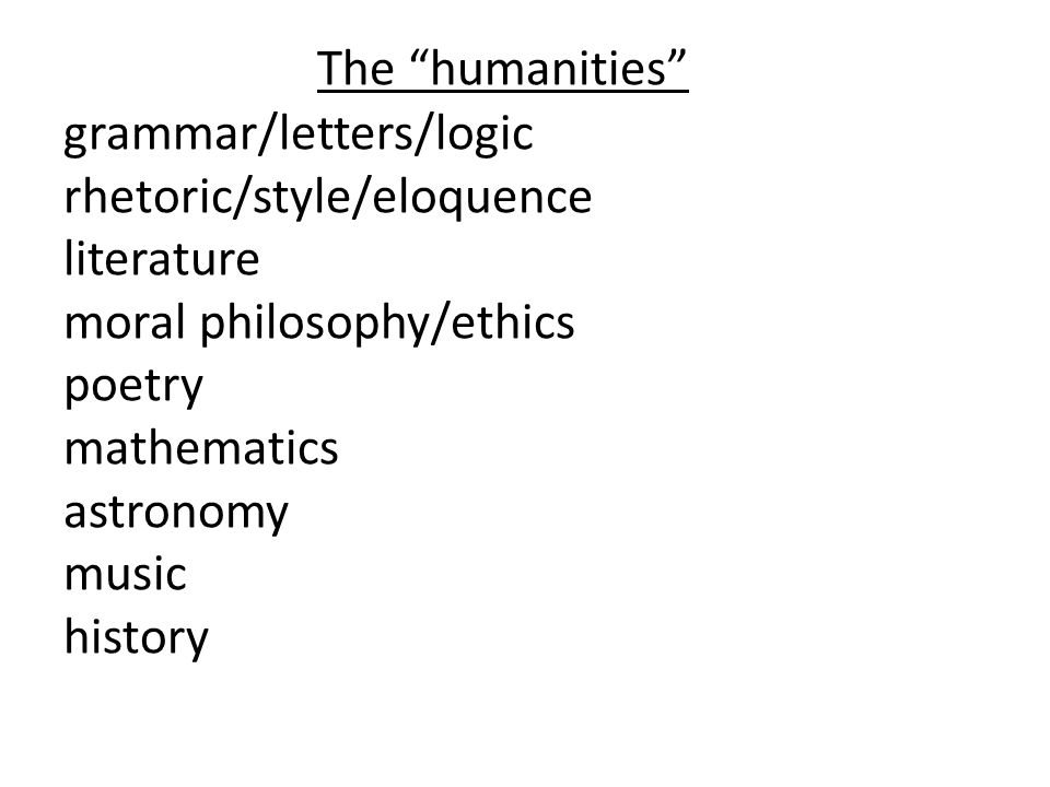 The humanities grammar/letters/logic rhetoric/style/eloquence literature moral philosophy/ethics poetry mathematics astronomy music history
