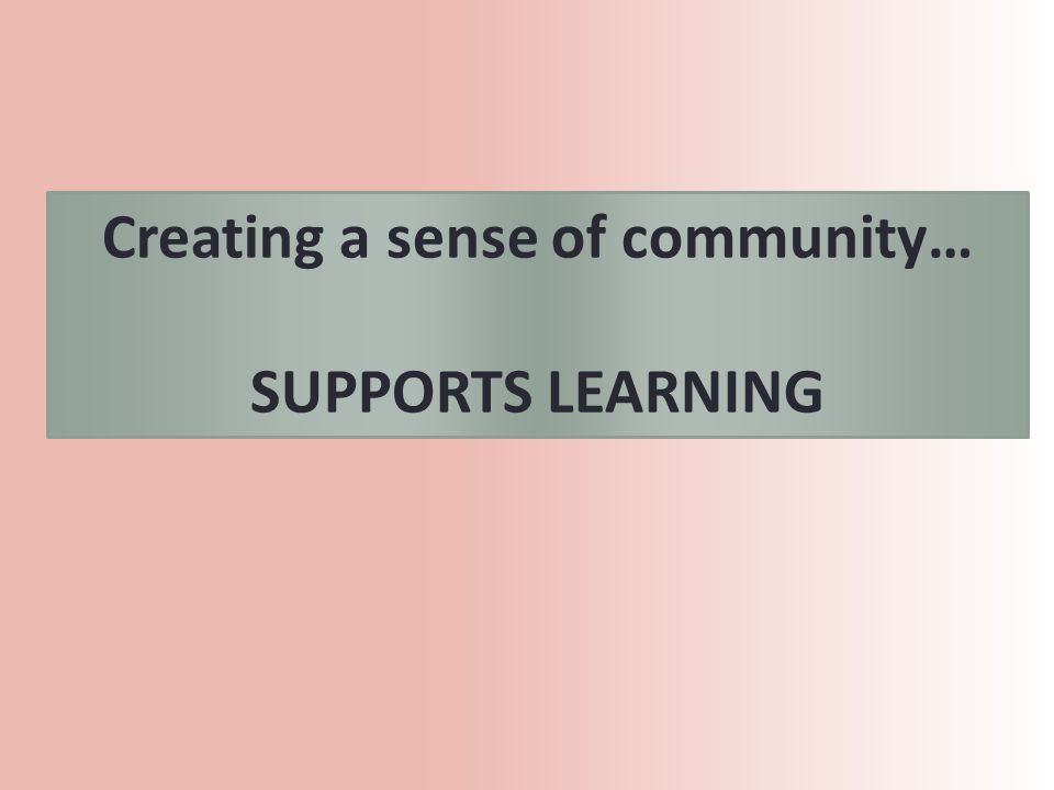 Creating a sense of community… SUPPORTS LEARNING