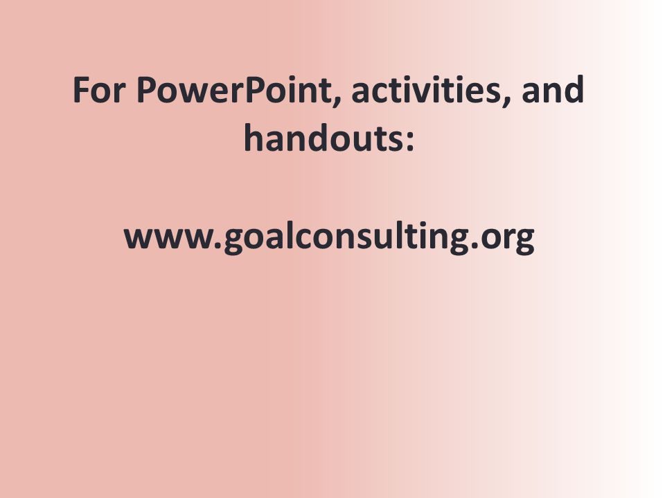 For PowerPoint, activities, and handouts: www.goalconsulting.org