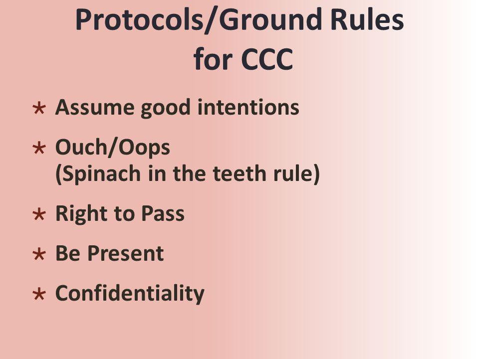 Protocols/Ground Rules for CCC  Assume good intentions  Ouch/Oops (Spinach in the teeth rule)  Right to Pass  Be Present  Confidentiality