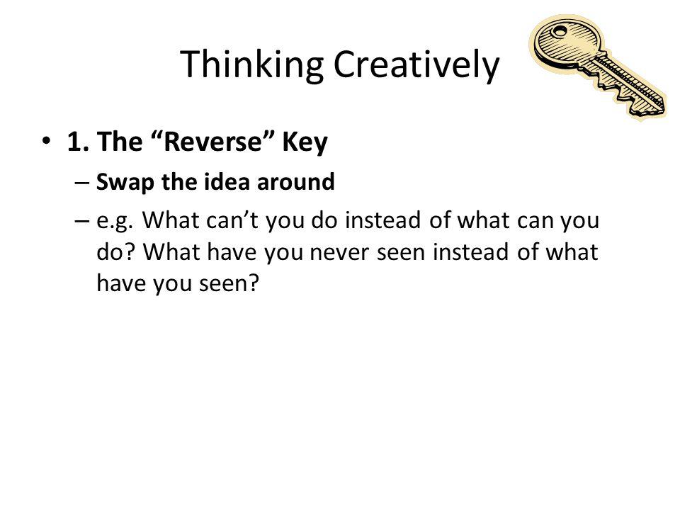 Thinking Creatively 1. The Reverse Key – Swap the idea around – e.g.