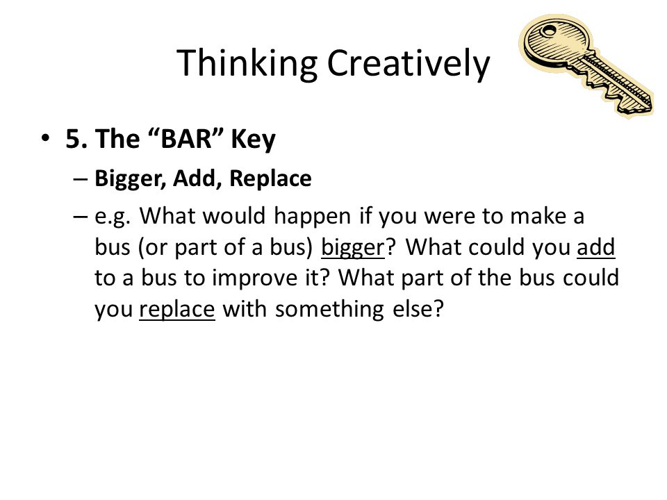Thinking Creatively 6.The Alphabet Key – Create a list of A to Z relevant to the idea – e.g.