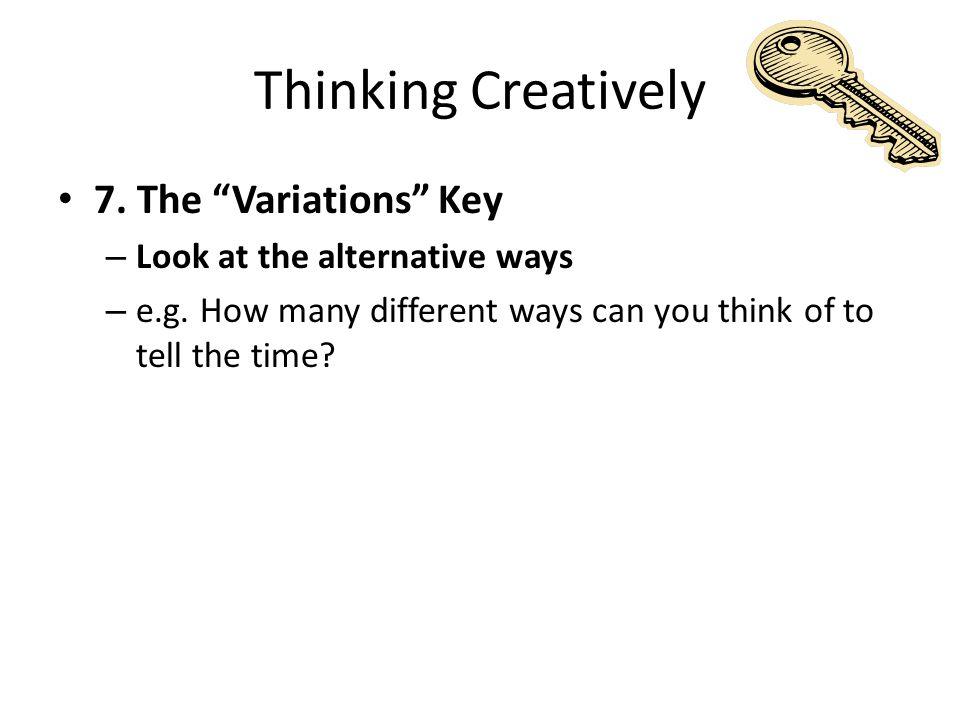Thinking Creatively 7. The Variations Key – Look at the alternative ways – e.g.