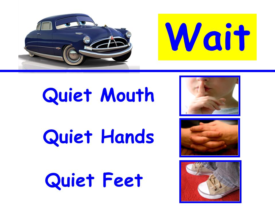 Quiet feet Quiet mouth Wait Quiet Mouth Quiet Hands Quiet Feet