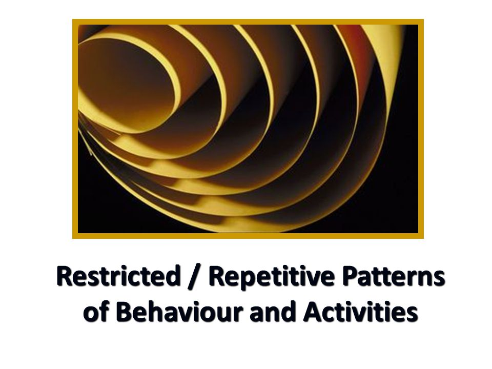 Restricted / Repetitive Patterns of Behaviour and Activities