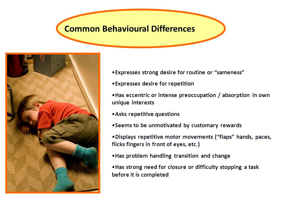 Common Behavioural Differences Expresses strong desire for routine or sameness Expresses desire for repetition Has eccentric or intense preoccupation / absorption in own unique interests Asks repetitive questions Seems to be unmotivated by customary rewards Displays repetitive motor movements ( flaps hands, paces, flicks fingers in front of eyes, etc.) Has problem handling transition and change Has strong need for closure or difficulty stopping a task before it is completed