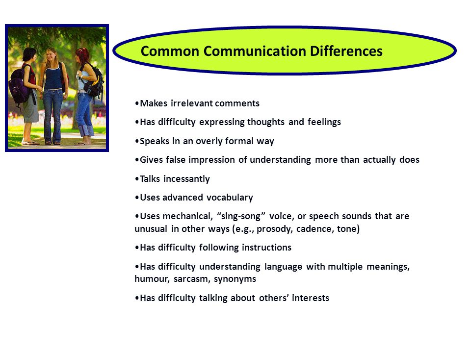 Common Communication Differences Makes irrelevant comments Has difficulty expressing thoughts and feelings Speaks in an overly formal way Gives false impression of understanding more than actually does Talks incessantly Uses advanced vocabulary Uses mechanical, sing-song voice, or speech sounds that are unusual in other ways (e.g., prosody, cadence, tone) Has difficulty following instructions Has difficulty understanding language with multiple meanings, humour, sarcasm, synonyms Has difficulty talking about others' interests