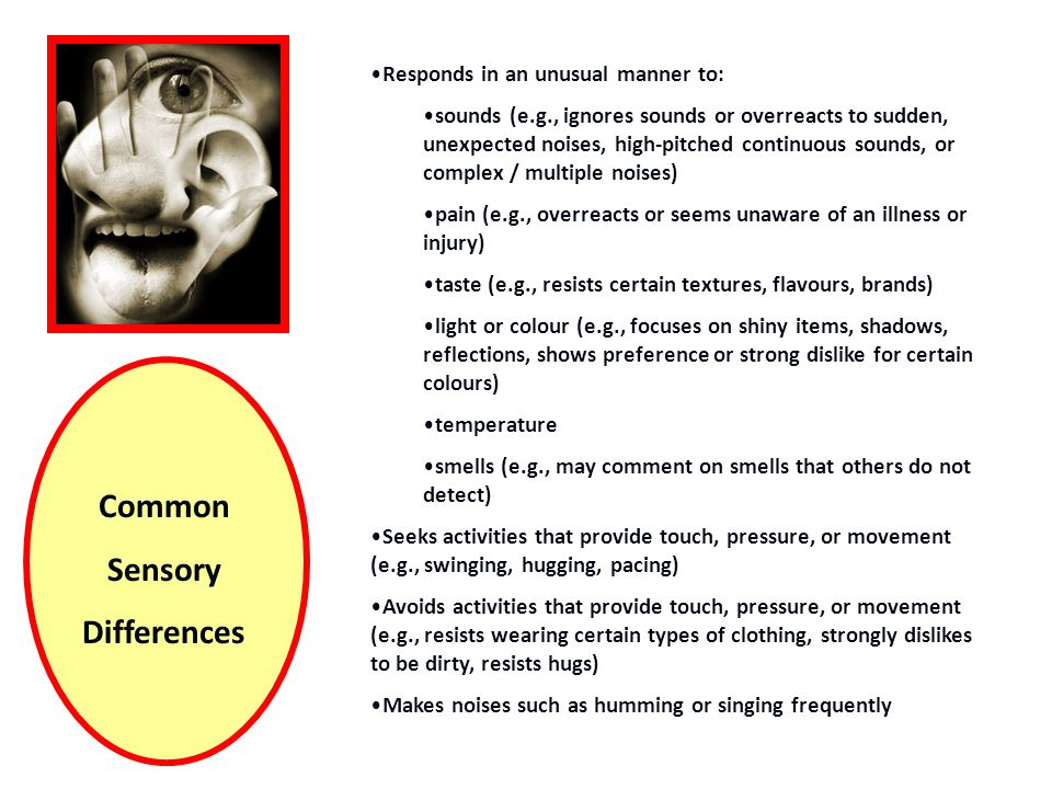 Common Sensory Differences Responds in an unusual manner to: sounds (e.g., ignores sounds or overreacts to sudden, unexpected noises, high-pitched continuous sounds, or complex / multiple noises) pain (e.g., overreacts or seems unaware of an illness or injury) taste (e.g., resists certain textures, flavours, brands) light or colour (e.g., focuses on shiny items, shadows, reflections, shows preference or strong dislike for certain colours) temperature smells (e.g., may comment on smells that others do not detect) Seeks activities that provide touch, pressure, or movement (e.g., swinging, hugging, pacing) Avoids activities that provide touch, pressure, or movement (e.g., resists wearing certain types of clothing, strongly dislikes to be dirty, resists hugs) Makes noises such as humming or singing frequently