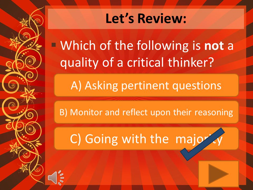 Let's Review:  Which of the following is not a quality of a critical thinker.
