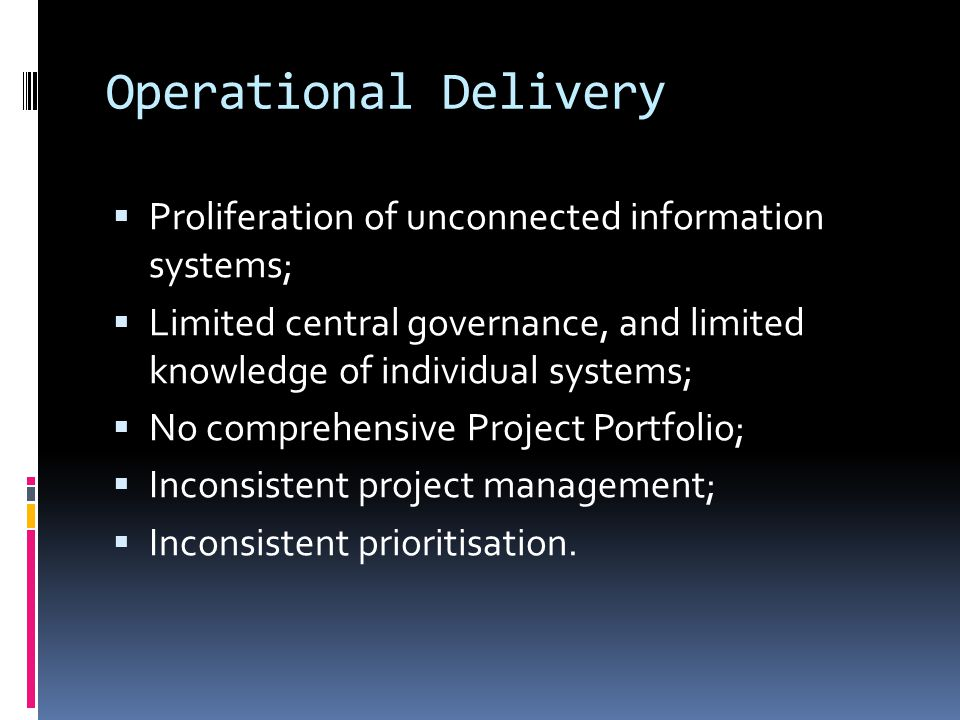 Operational Delivery  Proliferation of unconnected information systems;  Limited central governance, and limited knowledge of individual systems;  No comprehensive Project Portfolio;  Inconsistent project management;  Inconsistent prioritisation.