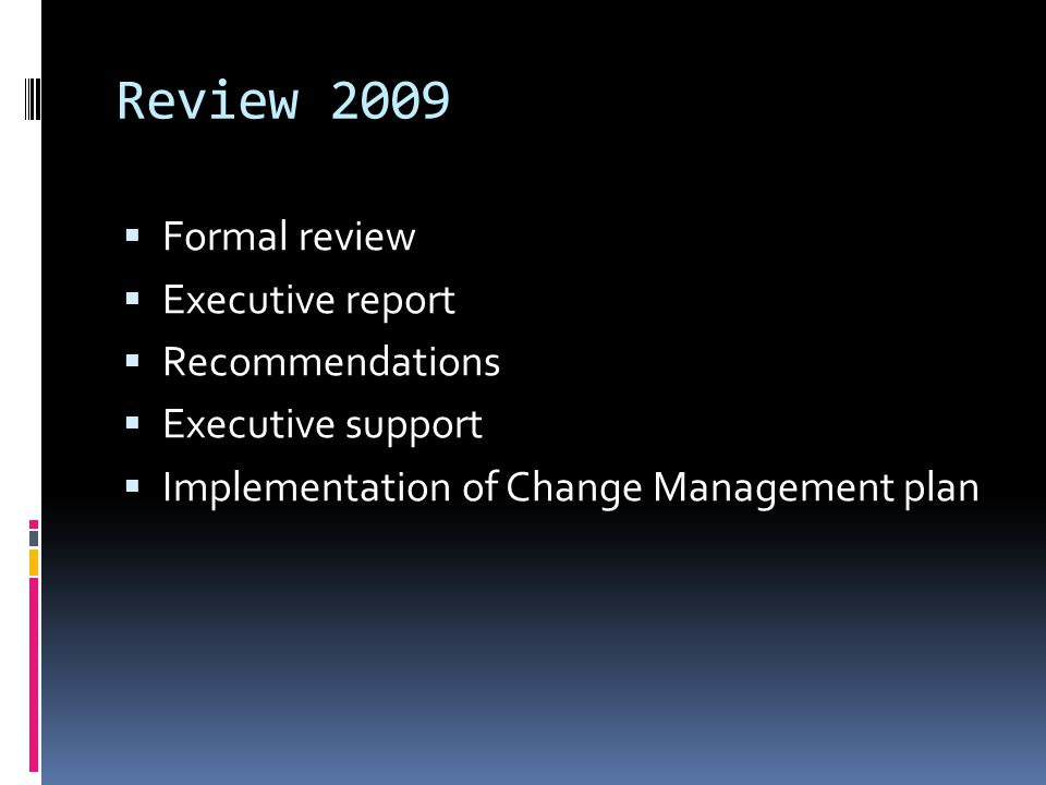 Review 2009  Formal review  Executive report  Recommendations  Executive support  Implementation of Change Management plan