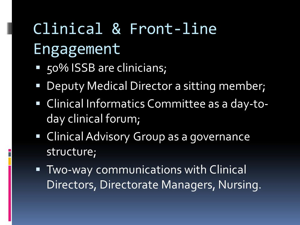 Clinical & Front-line Engagement  50% ISSB are clinicians;  Deputy Medical Director a sitting member;  Clinical Informatics Committee as a day-to- day clinical forum;  Clinical Advisory Group as a governance structure;  Two-way communications with Clinical Directors, Directorate Managers, Nursing.