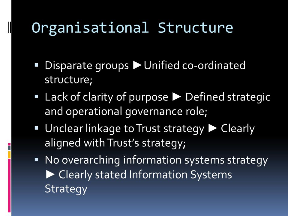 Organisational Structure  Disparate groups ► Unified co-ordinated structure;  Lack of clarity of purpose ► Defined strategic and operational governance role;  Unclear linkage to Trust strategy ► Clearly aligned with Trust's strategy;  No overarching information systems strategy ► Clearly stated Information Systems Strategy