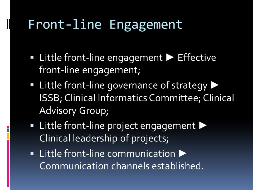 Front-line Engagement  Little front-line engagement ► Effective front-line engagement;  Little front-line governance of strategy ► ISSB; Clinical Informatics Committee; Clinical Advisory Group;  Little front-line project engagement ► Clinical leadership of projects;  Little front-line communication ► Communication channels established.