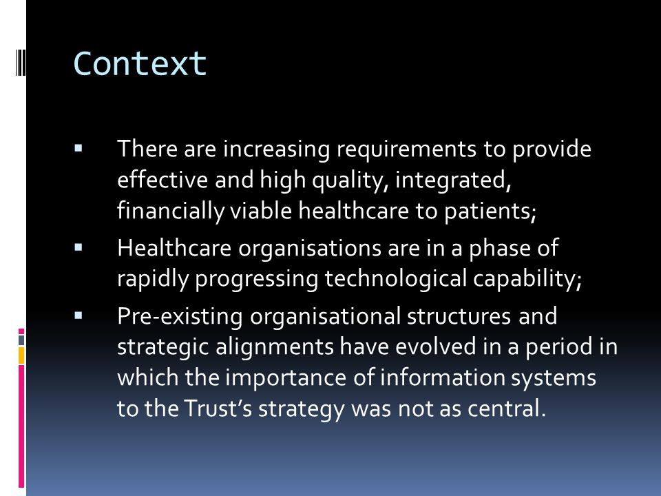 Context  There are increasing requirements to provide effective and high quality, integrated, financially viable healthcare to patients;  Healthcare organisations are in a phase of rapidly progressing technological capability;  Pre-existing organisational structures and strategic alignments have evolved in a period in which the importance of information systems to the Trust's strategy was not as central.