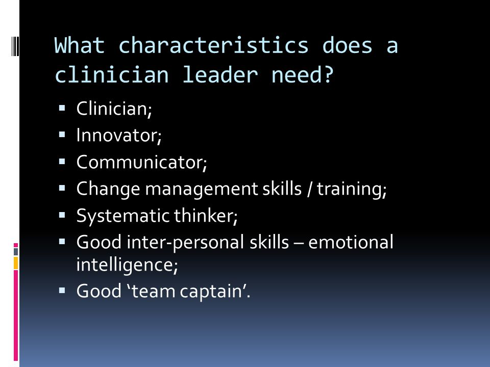 What characteristics does a clinician leader need?  Clinician;  Innovator;  Communicator;  Change management skills / training;  Systematic think
