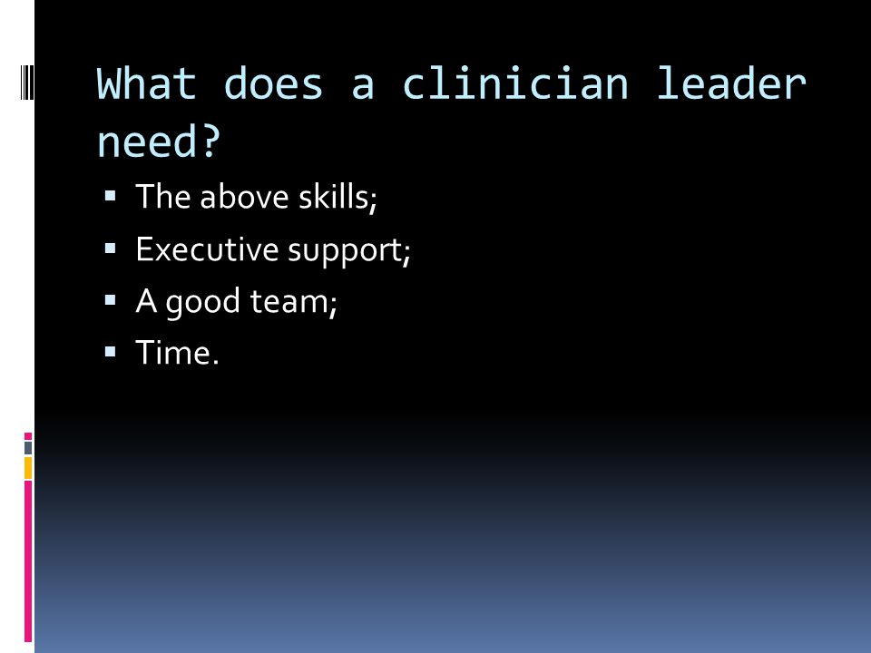What does a clinician leader need  The above skills;  Executive support;  A good team;  Time.
